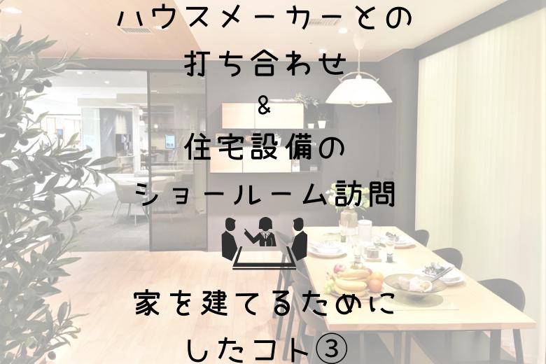 ハウスメーカーとの打ち合わせ・住宅設備のショールーム訪問(家を建てるためにしたコト③)
