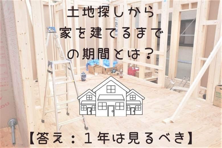 土地探しから家を建てるまでの期間とは?【答え:1年は見た方がいい】