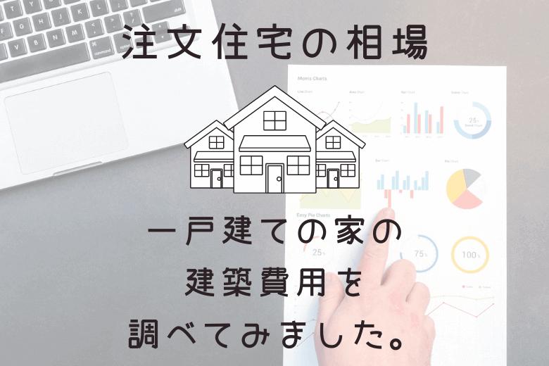2020年最新データ使用:注文住宅の相場。一戸建ての家の建築費用を調べてみました。