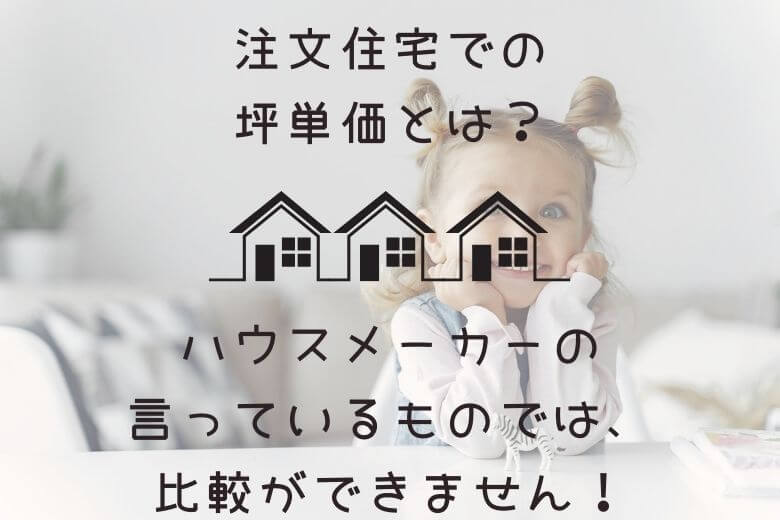注文住宅での坪単価とは。ハウスメーカーの言っているものでは、比較ができません。