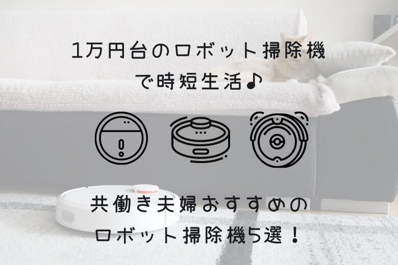 2021年3月最新:1万円台のロボット掃除機で時短生活:共働き夫婦おすすめのロボット掃除機5選!