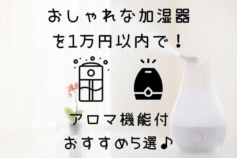 おしゃれな加湿器を1万円以内で!アロマ機能付おすすめ5選♪