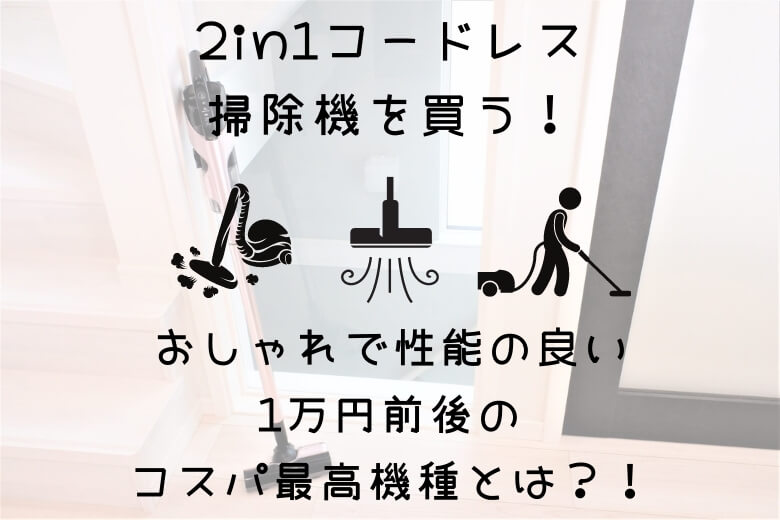 2in1コードレス掃除機はおすすめの時短家電:おしゃれな1万円前後の掃除機5つをご紹介します